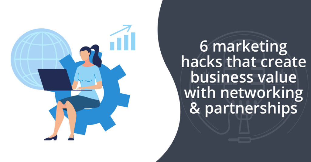 6 marketing hacks that create business value with networking & partnerships