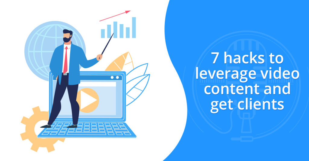 7 hacks to leverage video content and get clients