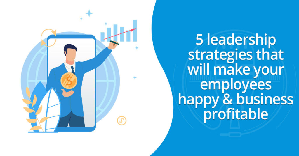 5 leadership strategies that will make your employees happy & business profitable