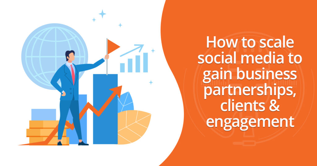 How to scale social media to gain partnerships, clients & engagement